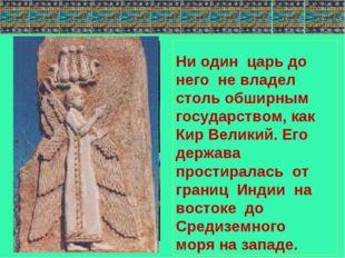 Ни один царь до него не владел столь обширным государством, как Кир Великий.