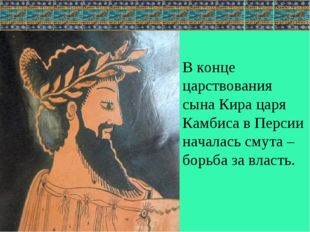 В конце царствования сына Кира царя Камбиса в Персии началась смута – борьба