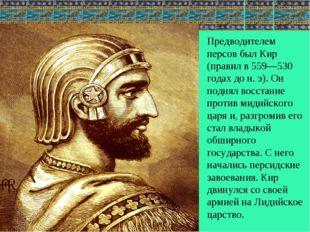 Предводителем персов был Кир (правил в 559—530 годах дон.э). Он поднял восс