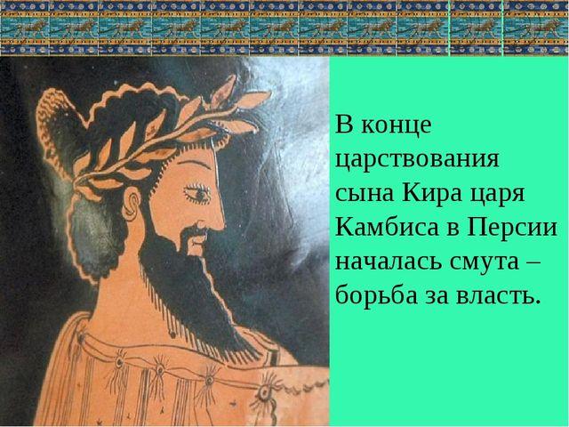 В конце царствования сына Кира царя Камбиса в Персии началась смута – борьба...