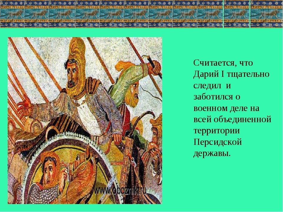 Считается, что Дарий I тщательно следил и заботился о военном деле на всей об...