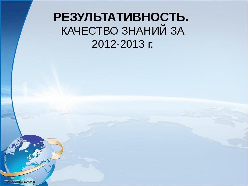 РЕЗУЛЬТАТИВНОСТЬ. КАЧЕСТВО ЗНАНИЙ ЗА 2012-2013 г.
