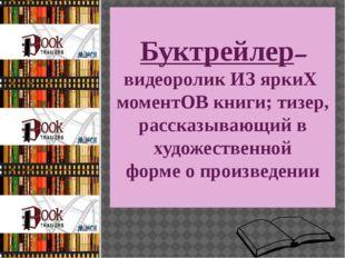 Буктрейлер– видеоролик ИЗ яркиХ моментОВ книги; тизер, рассказывающий в худо
