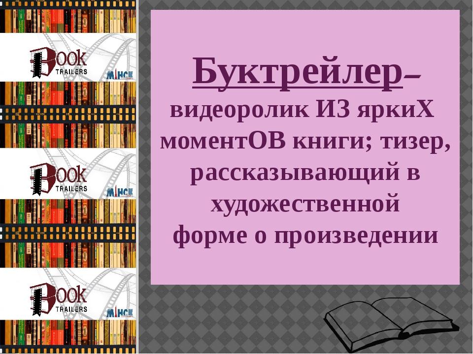 Буктрейлер– видеоролик ИЗ яркиХ моментОВ книги; тизер, рассказывающий в худо...