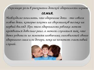 Огромную роль в раскрытии детской одаренности играет семья. Необходимо понима