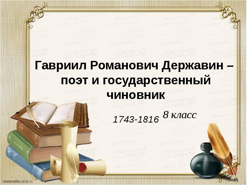 Гавриил Романович Державин – поэт и государственный чиновник 1743-1816 8 класс