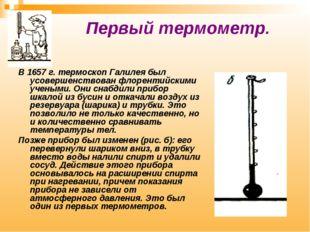 Первый термометр. В 1657 г. термоскоп Галилея был усовершенствован флорентий