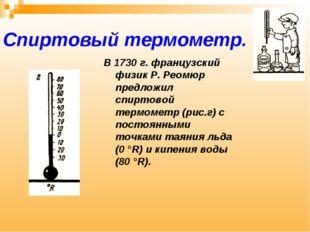Спиртовый термометр. В 1730 г. французский физик Р. Реомюр предложил спиртово