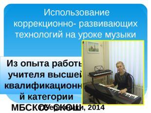Использование коррекционно- развивающих технологий на уроке музыки Из опыта