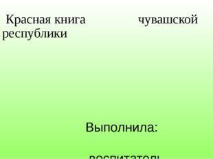 Красная книга чувашской республики Выполнила: воспитатель Казакова И.В. г. Ч