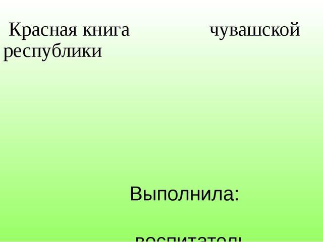 Красная книга чувашской республики Выполнила: воспитатель Казакова И.В. г. Ч...