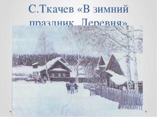 С.Ткачев «В зимний праздник. Деревня»