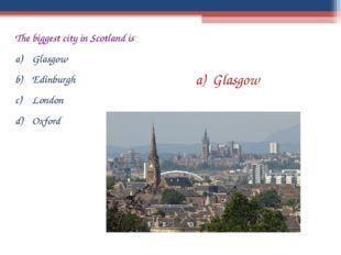 The biggest city in Scotland is Glasgow Edinburgh London Oxford Glasgow