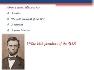 Abram Lincoln. Who was he? A writer The 16th president of the USA A scientist