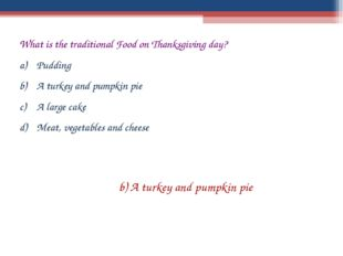 What is the traditional Food on Thanksgiving day? Pudding A turkey and pumpki
