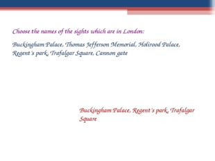 Choose the names of the sights which are in London: Buckingham Palace, Thomas