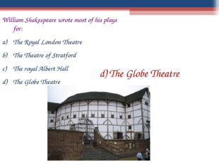 William Shakespeare wrote most of his plays for: The Royal London Theatre The