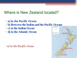 Where is New Zealand located? a) in the Pacific Ocean b) Between the Indian a