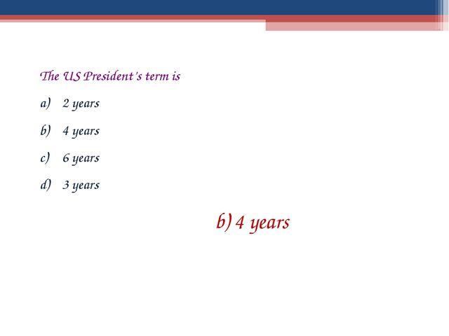 The US President's term is 2 years 4 years 6 years 3 years b) 4 years