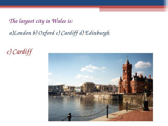 The largest city in Wales is: London b) Oxford c) Cardiff d) Edinburgh c) Car...