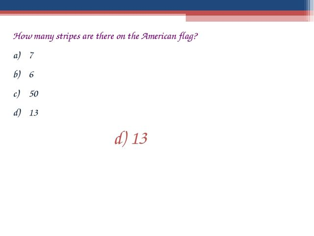 How many stripes are there on the American flag? 7 6 50 13 d) 13