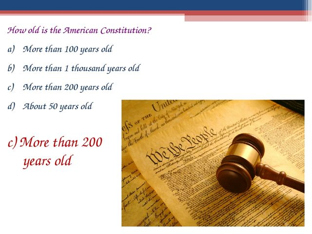 How old is the American Constitution? More than 100 years old More than 1 tho...