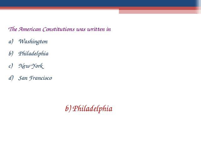 The American Constitutions was written in Washington Philadelphia New York Sa...