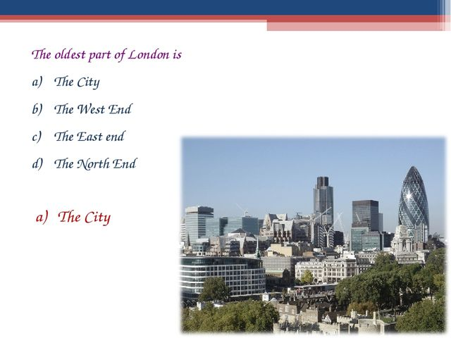 The oldest part of London is The City The West End The East end The North End...