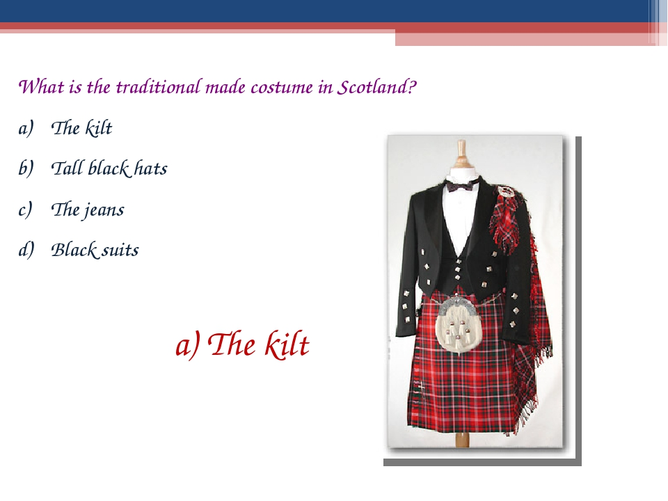 What is the traditional made costume in Scotland? The kilt Tall black hats Th...