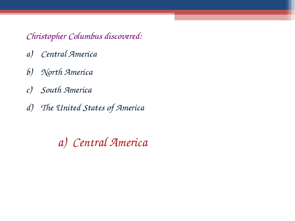 Christopher Columbus discovered: Central America North America South America...