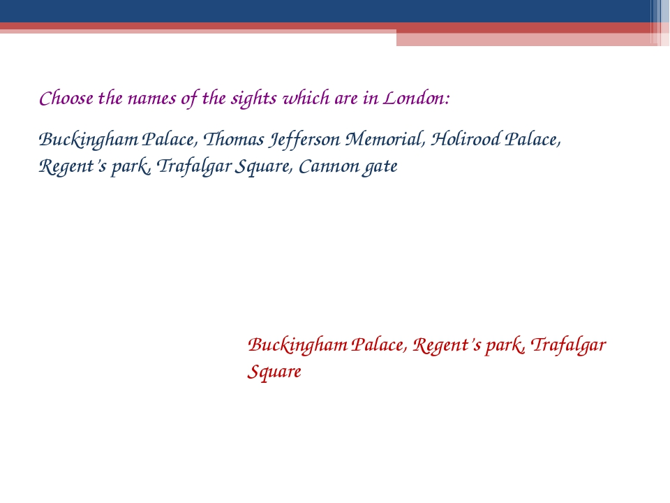 Choose the names of the sights which are in London: Buckingham Palace, Thomas...