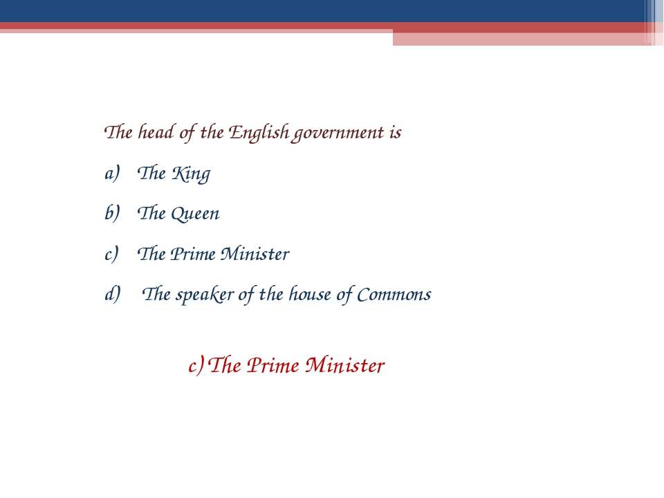 The head of the English government is The King The Queen The Prime Minister T...