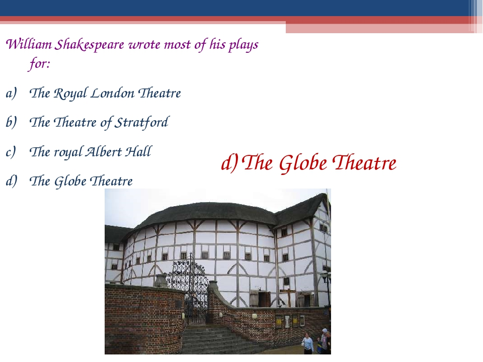William Shakespeare wrote most of his plays for: The Royal London Theatre The...