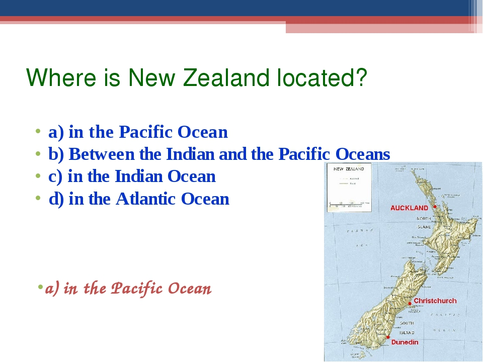 Where is New Zealand located? a) in the Pacific Ocean b) Between the Indian a...