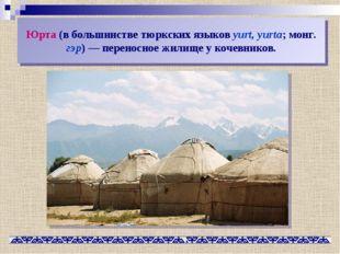 Юрта (в большинстве тюркских языков yurt, yurta; монг. гэр)— переносное жили