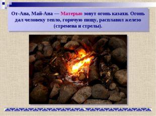 От-Ана, Май-Ана— Матерью зовут огонь казахи. Огонь дал человеку тепло, горяч