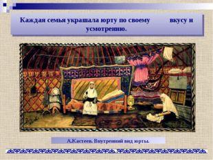 Каждая семья украшала юрту по своему вкусу и усмотрению. А.Кастеев. Внутренни