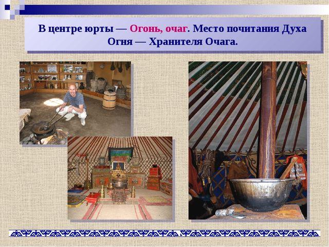 В центре юрты— Огонь, очаг. Место почитания Духа Огня— Хранителя Очага.