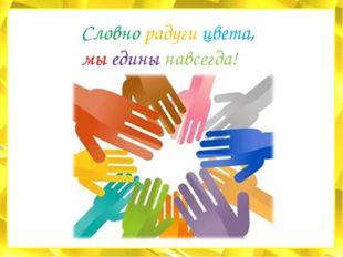 Словно радуги цвета, мы едины навсегда!