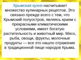 Крымская кухня насчитывает множество кулинарных рецептов. Это связано прежде