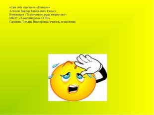 «Сам себе спасатель «В школе» Астахов Виктор Евгеньевич, 8 класс Номинация «Т