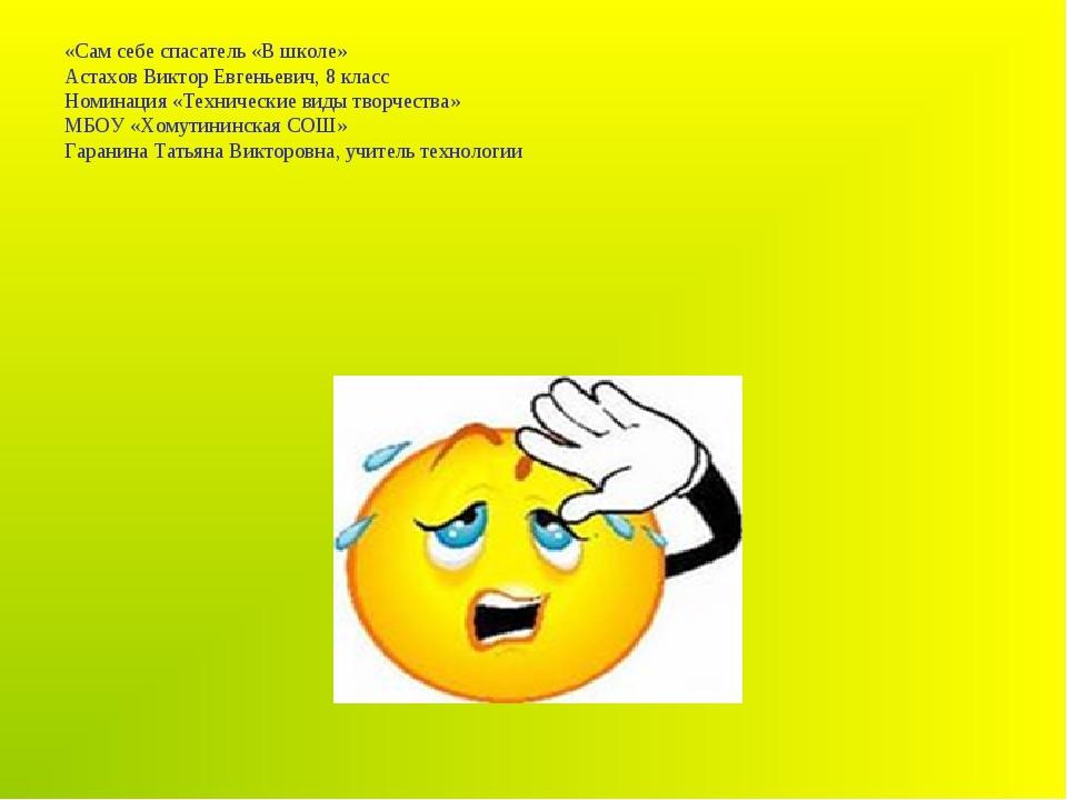 «Сам себе спасатель «В школе» Астахов Виктор Евгеньевич, 8 класс Номинация «Т...