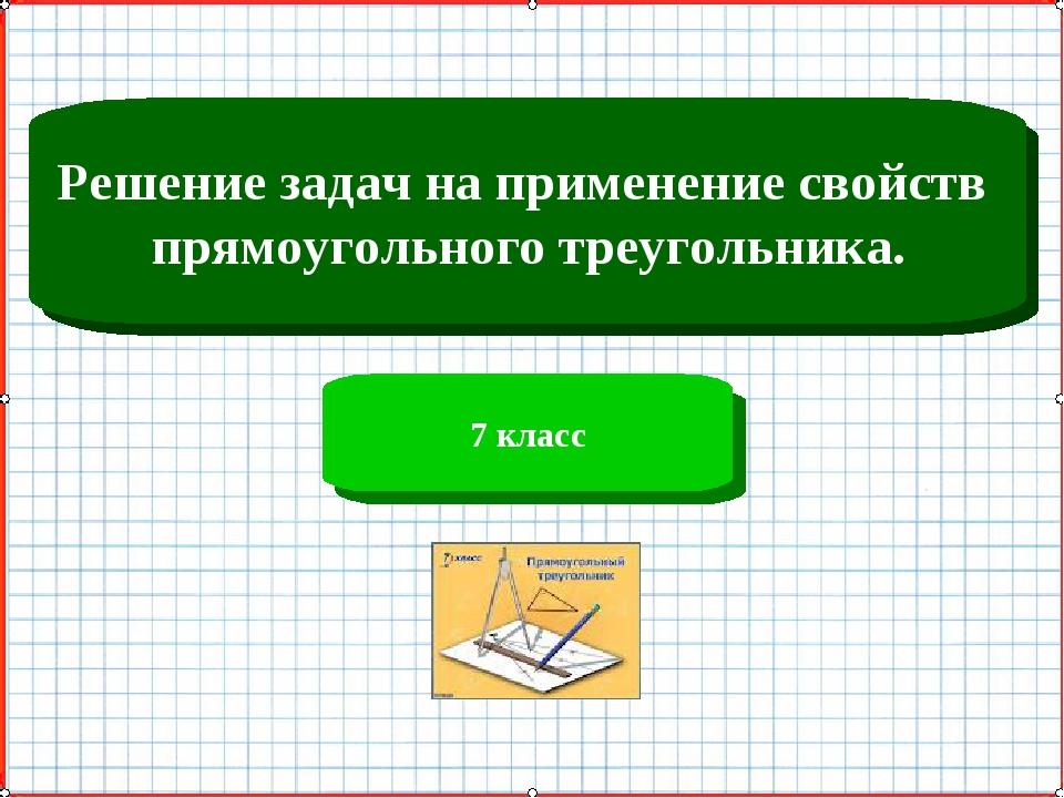 Решение задач на применение свойств прямоугольного треугольника. 7 класс
