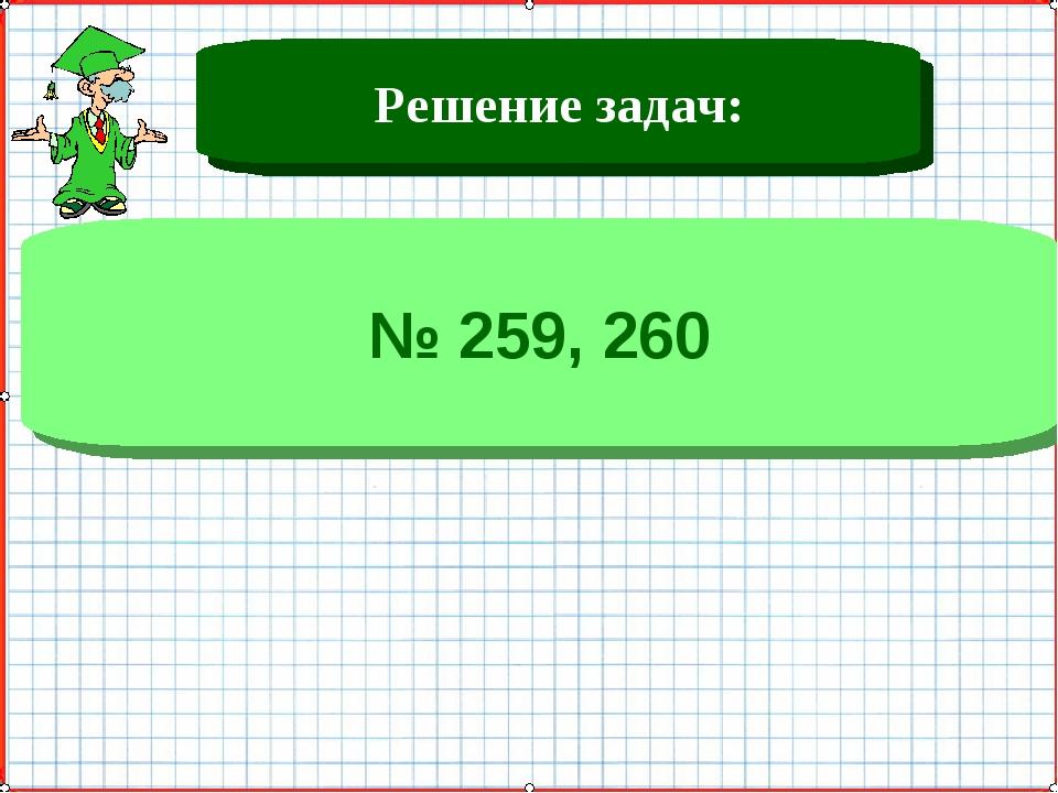 Решение задач: № 259, 260