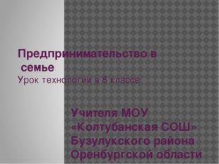 Предпринимательство в семье Урок технологии в 8 классе Учителя МОУ «Колтубан