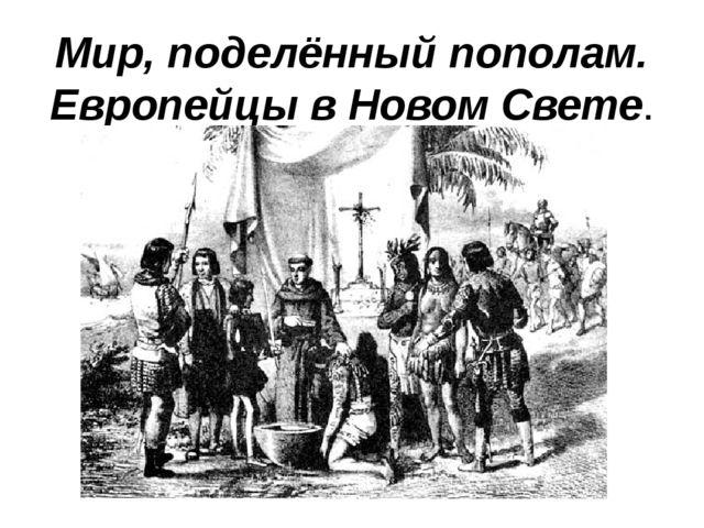 Мир, поделённый пополам. Европейцы в Новом Свете.
