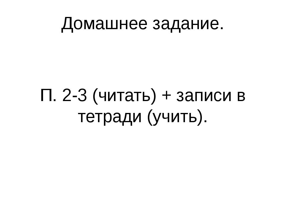 Домашнее задание. П. 2-3 (читать) + записи в тетради (учить).