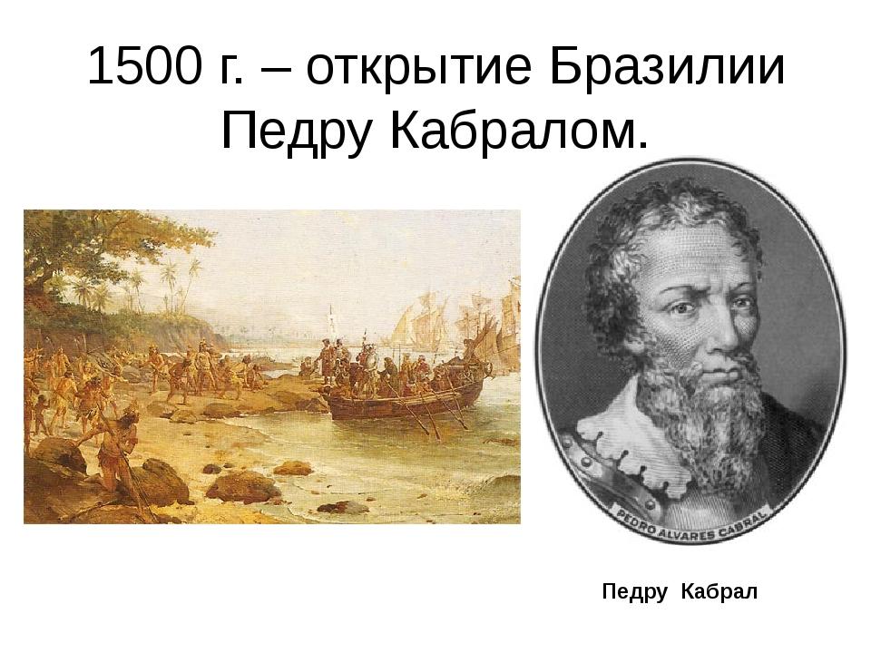 1500 г. – открытие Бразилии Педру Кабралом. Педру Кабрал
