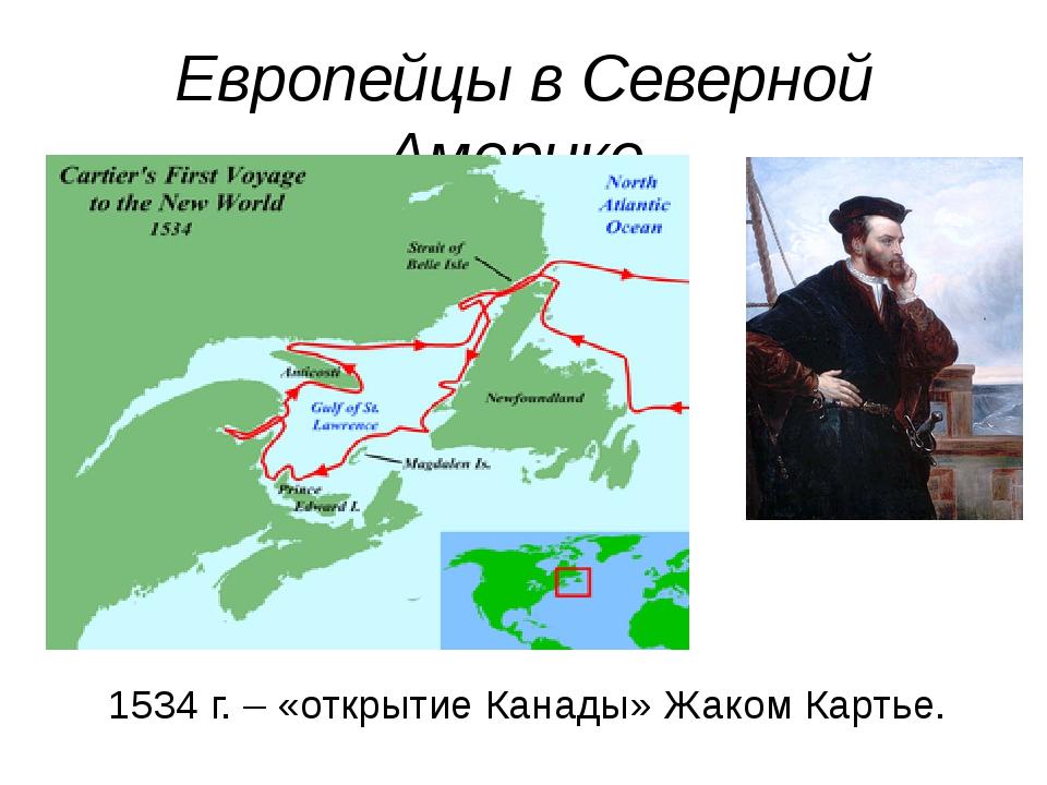 Европейцы в Северной Америке. 1534 г. – «открытие Канады» Жаком Картье.