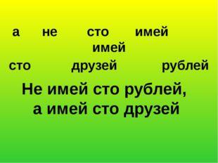 а не сто имей имей сто друзей рублей Не имей сто рублей, а имей сто друзей